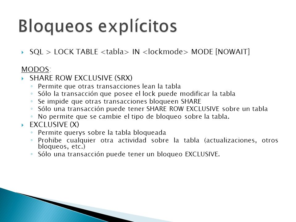 Bloqueos explícitosSQL > LOCK TABLE <tabla> IN <lockmode> MODE [NOWAIT] MODOS: SHARE ROW EXCLUSIVE (SRX)